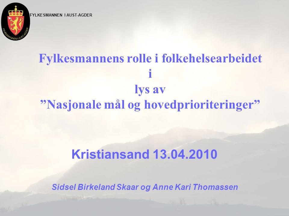 FYLKESMANNEN I AUST-AGDER Fylkesmannens rolle i folkehelsearbeidet i lys av Nasjonale mål og hovedprioriteringer Kristiansand 13.04.2010 Sidsel Birkeland Skaar og Anne Kari Thomassen