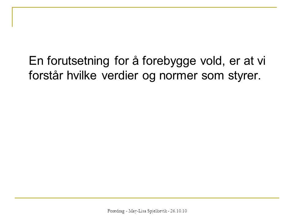 Foredrag - May-Lisa Spjelkevik - 26.10.10 En forutsetning for å forebygge vold, er at vi forstår hvilke verdier og normer som styrer.