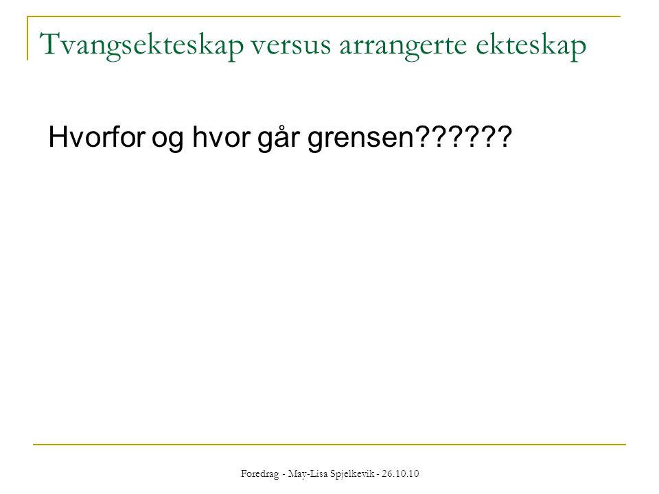 Foredrag - May-Lisa Spjelkevik - 26.10.10 Tvangsekteskap versus arrangerte ekteskap Hvorfor og hvor går grensen??????