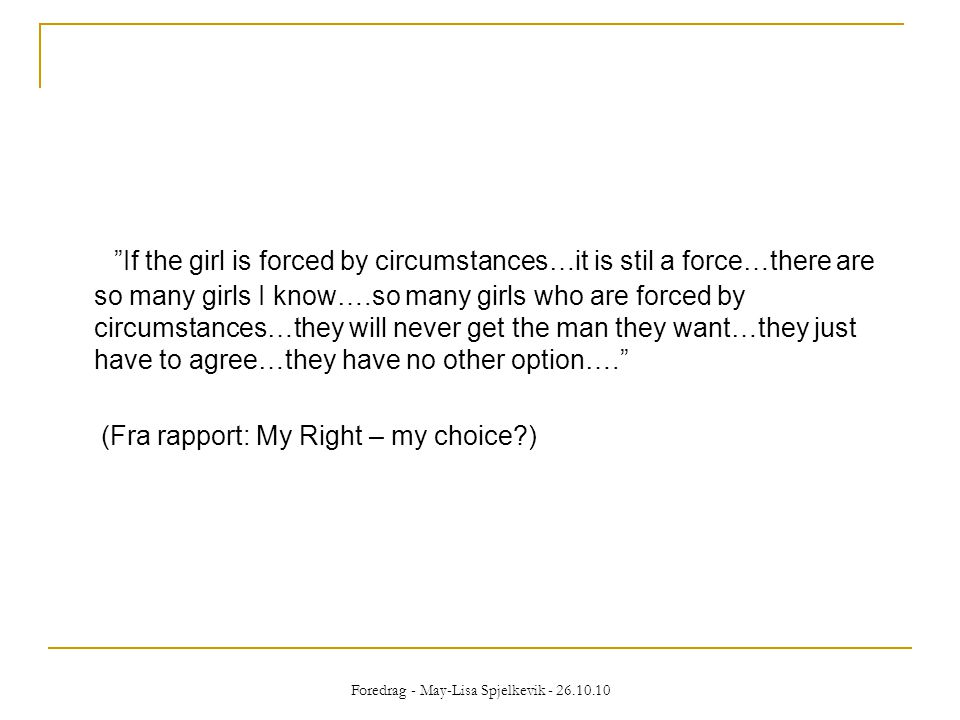 If the girl is forced by circumstances…it is stil a force…there are so many girls I know….so many girls who are forced by circumstances…they will never get the man they want…they just have to agree…they have no other option…. (Fra rapport: My Right – my choice?) Foredrag - May-Lisa Spjelkevik - 26.10.10