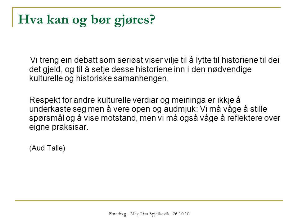 Foredrag - May-Lisa Spjelkevik - 26.10.10 Hva kan og bør gjøres? Vi treng ein debatt som seriøst viser vilje til å lytte til historiene til dei det gj