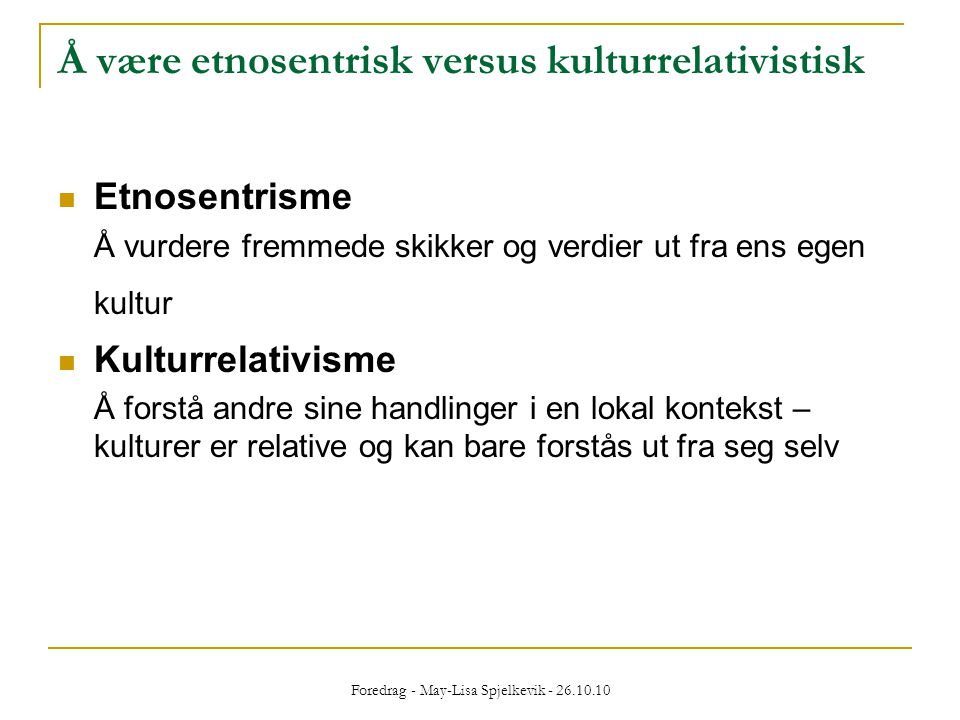 Foredrag - May-Lisa Spjelkevik - 26.10.10 Å være etnosentrisk versus kulturrelativistisk  Etnosentrisme Å vurdere fremmede skikker og verdier ut fra