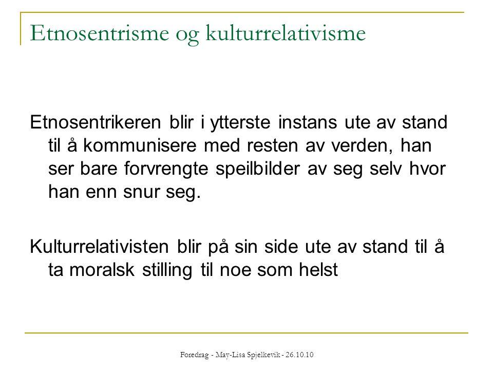 Foredrag - May-Lisa Spjelkevik - 26.10.10 Etnosentrisme og kulturrelativisme Etnosentrikeren blir i ytterste instans ute av stand til å kommunisere me