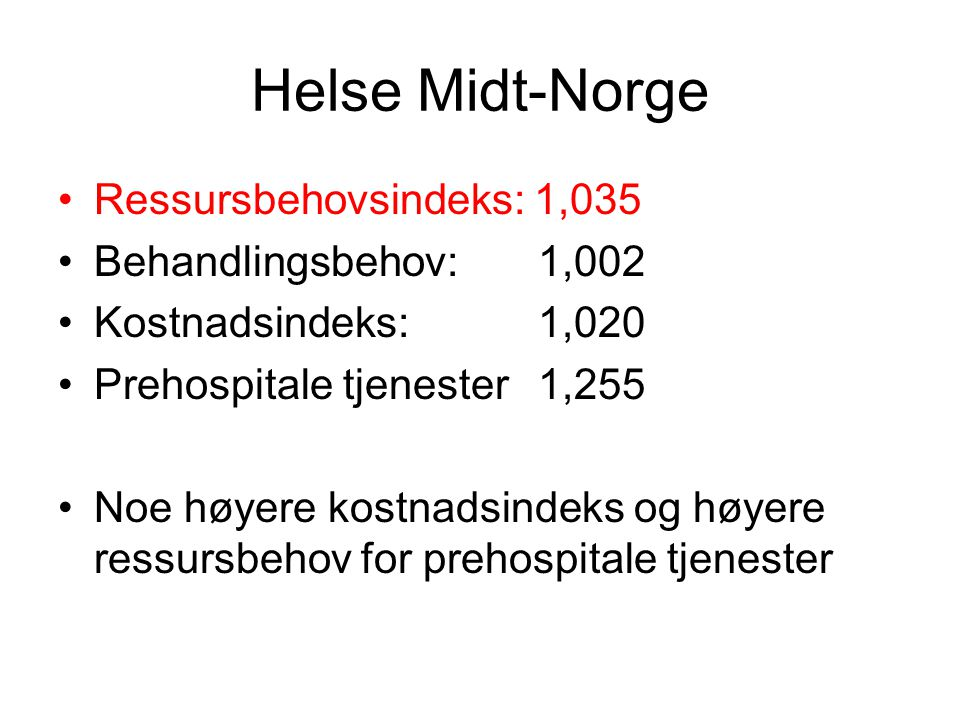 Helse Midt-Norge •Ressursbehovsindeks: 1,035 •Behandlingsbehov: 1,002 •Kostnadsindeks:1,020 •Prehospitale tjenester1,255 •Noe høyere kostnadsindeks og