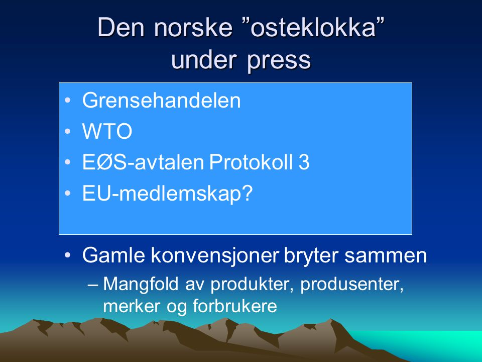 """Den norske """"osteklokka"""" under press •Grensehandelen •WTO •EØS-avtalen Protokoll 3 •EU-medlemskap? •Gamle konvensjoner bryter sammen –Mangfold av produ"""