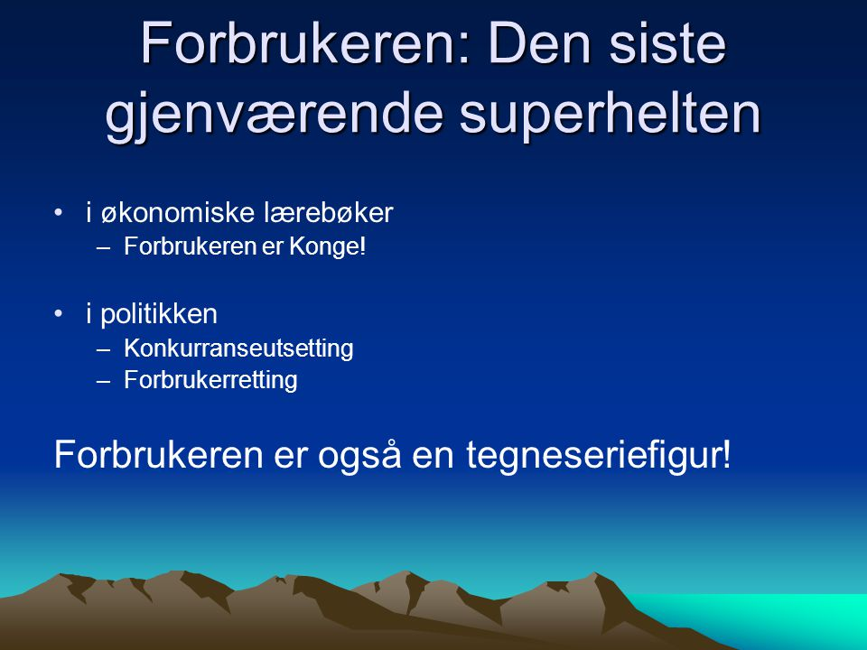 Forbrukeren: Den siste gjenværende superhelten •i økonomiske lærebøker –Forbrukeren er Konge! •i politikken –Konkurranseutsetting –Forbrukerretting Fo