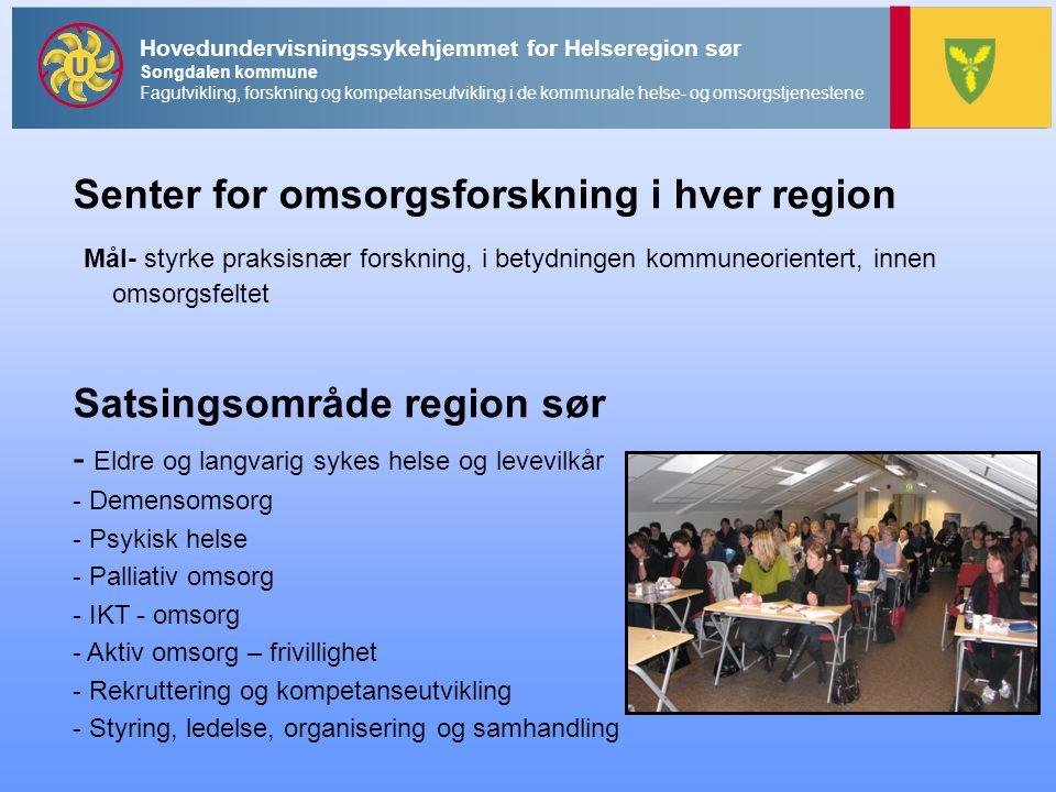 Senter for omsorgsforskning i hver region Mål- styrke praksisnær forskning, i betydningen kommuneorientert, innen omsorgsfeltet Satsingsområde region sør - Eldre og langvarig sykes helse og levevilkår - Demensomsorg - Psykisk helse - Palliativ omsorg - IKT - omsorg - Aktiv omsorg – frivillighet - Rekruttering og kompetanseutvikling - Styring, ledelse, organisering og samhandling Hovedundervisningssykehjemmet for Helseregion sør Songdalen kommune Fagutvikling, forskning og kompetanseutvikling i de kommunale helse- og omsorgstjenestene