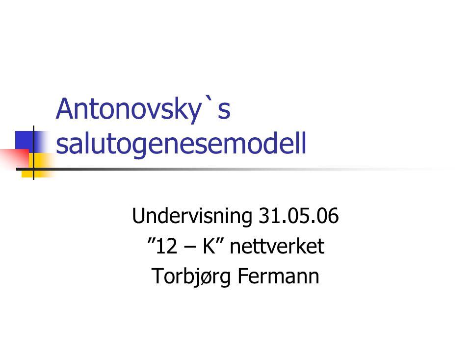 Antonovsky`s salutogenesemodell Undervisning 31.05.06 12 – K nettverket Torbjørg Fermann