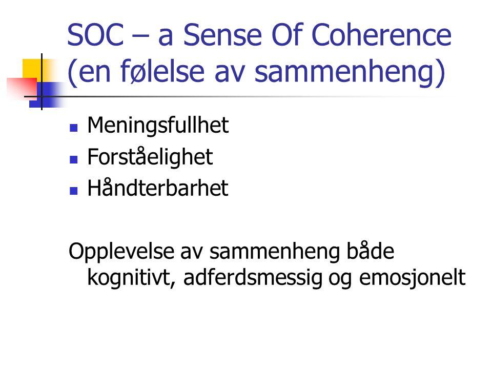 SOC – a Sense Of Coherence (en følelse av sammenheng)  Meningsfullhet  Forståelighet  Håndterbarhet Opplevelse av sammenheng både kognitivt, adferdsmessig og emosjonelt