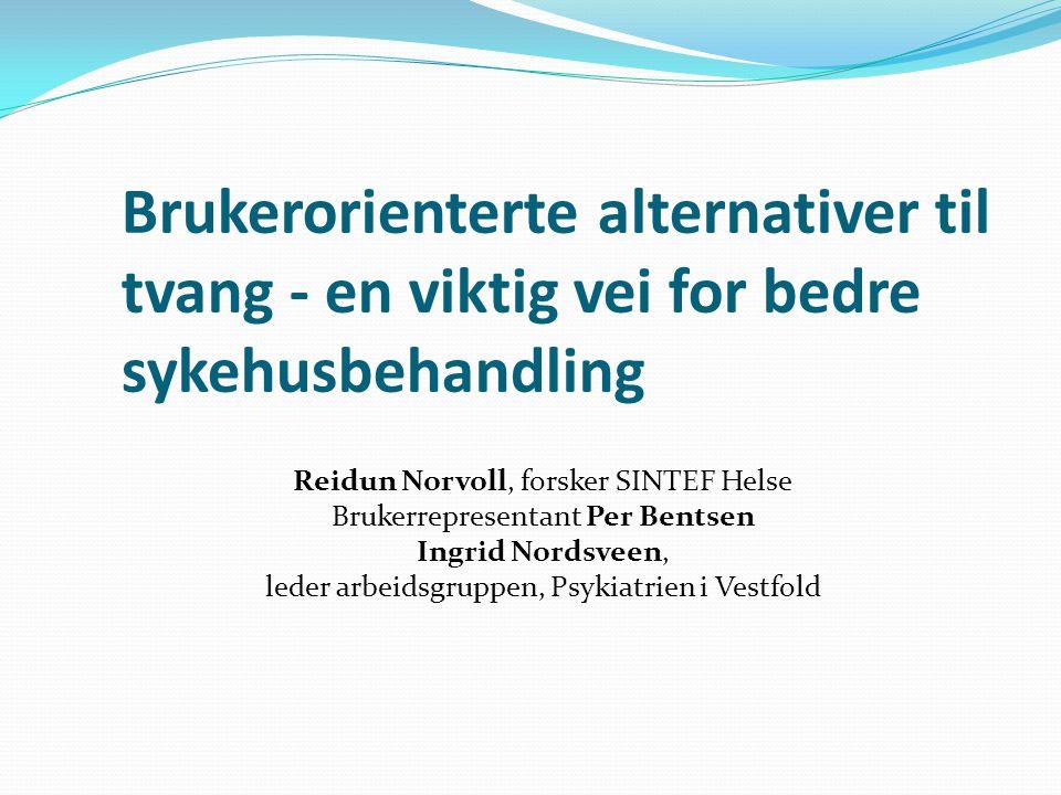 Brukerorienterte alternativer til tvang - en viktig vei for bedre sykehusbehandling Reidun Norvoll, forsker SINTEF Helse Brukerrepresentant Per Bentsen Ingrid Nordsveen, leder arbeidsgruppen, Psykiatrien i Vestfold