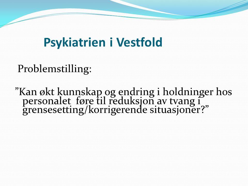 Psykiatrien i Vestfold Problemstilling: Kan økt kunnskap og endring i holdninger hos personalet føre til reduksjon av tvang i grensesetting/korrigerende situasjoner
