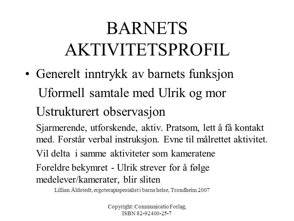 Copyright: Communicatio Forlag, ISBN 82-92400-25-7 BARNETS AKTIVITETSPROFIL •Bakgrunnsinformasjon Samtale mor, lærer, rapporter Bor sammen med mor, fa