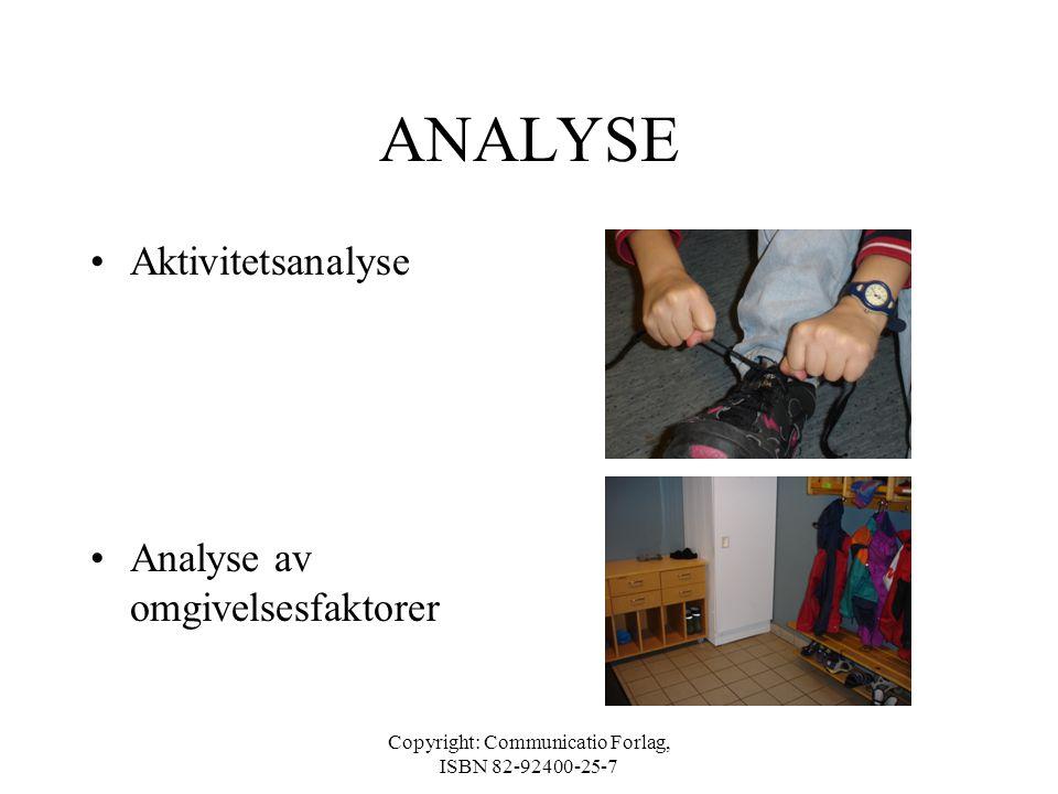 Copyright: Communicatio Forlag, ISBN 82-92400-25-7 ANALYSE •Aktivitetsanalyse Hvilke krav til utførelse stiller aktiviteten? •Analyse av omgivelsesfak