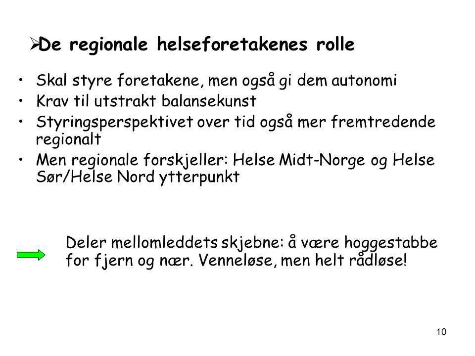 10  De regionale helseforetakenes rolle •Skal styre foretakene, men også gi dem autonomi •Krav til utstrakt balansekunst •Styringsperspektivet over tid også mer fremtredende regionalt •Men regionale forskjeller: Helse Midt-Norge og Helse Sør/Helse Nord ytterpunkt Deler mellomleddets skjebne: å være hoggestabbe for fjern og nær.
