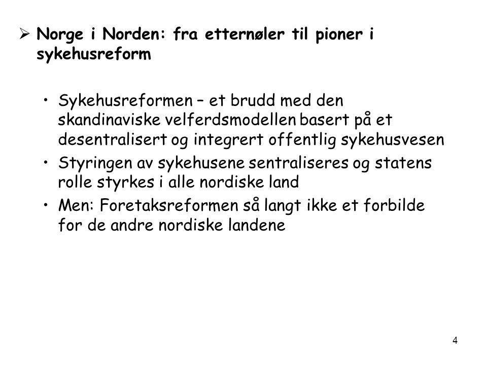 4  Norge i Norden: fra etternøler til pioner i sykehusreform •Sykehusreformen – et brudd med den skandinaviske velferdsmodellen basert på et desentralisert og integrert offentlig sykehusvesen •Styringen av sykehusene sentraliseres og statens rolle styrkes i alle nordiske land •Men: Foretaksreformen så langt ikke et forbilde for de andre nordiske landene