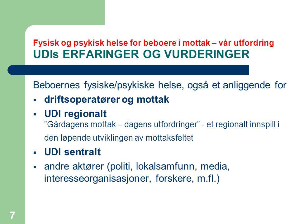 7 Fysisk og psykisk helse for beboere i mottak – vår utfordring UDIs ERFARINGER OG VURDERINGER Beboernes fysiske/psykiske helse, også et anliggende for  driftsoperatører og mottak  UDI regionalt Gårdagens mottak – dagens utfordringer - et regionalt innspill i den løpende utviklingen av mottaksfeltet  UDI sentralt  andre aktører (politi, lokalsamfunn, media, interesseorganisasjoner, forskere, m.fl.)