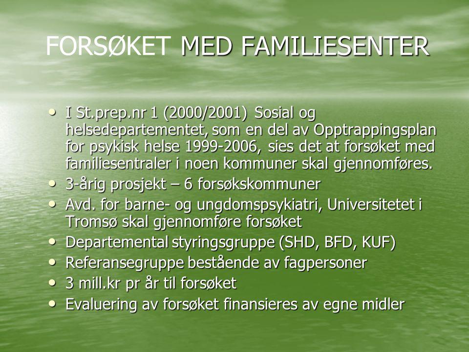 MED FAMILIESENTER FORSØKET MED FAMILIESENTER • I St.prep.nr 1 (2000/2001) Sosial og helsedepartementet, som en del av Opptrappingsplan for psykisk helse 1999-2006, sies det at forsøket med familiesentraler i noen kommuner skal gjennomføres.