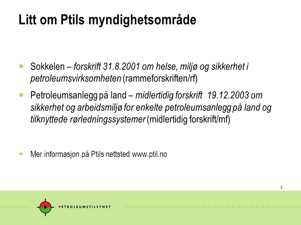 3 Litt om Ptils myndighetsområde  Sokkelen – forskrift 31.8.2001 om helse, miljø og sikkerhet i petroleumsvirksomheten (rammeforskriften/rf)  Petrol