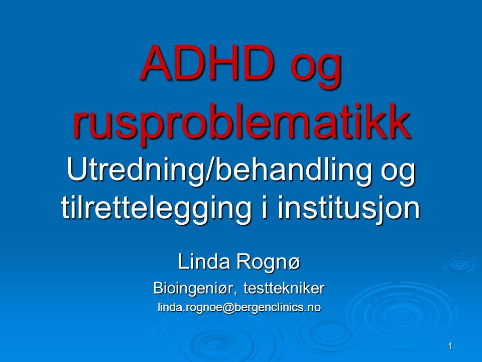 1 ADHD og rusproblematikk Utredning/behandling og tilrettelegging i institusjon Linda Rognø Bioingeniør, testtekniker linda.rognoe@bergenclinics.no