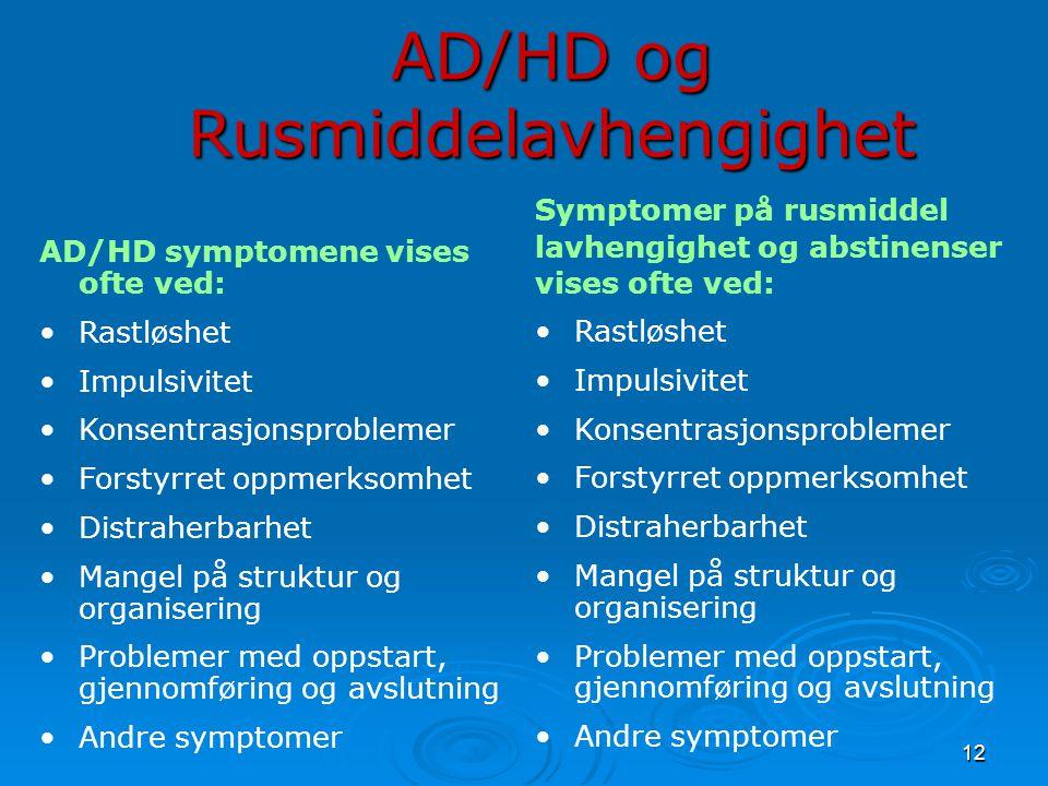 12 AD/HD og Rusmiddelavhengighet AD/HD symptomene vises ofte ved: •Rastløshet •Impulsivitet •Konsentrasjonsproblemer •Forstyrret oppmerksomhet •Distraherbarhet •Mangel på struktur og organisering •Problemer med oppstart, gjennomføring og avslutning •Andre symptomer Symptomer på rusmiddel lavhengighet og abstinenser vises ofte ved: •Rastløshet •Impulsivitet •Konsentrasjonsproblemer •Forstyrret oppmerksomhet •Distraherbarhet •Mangel på struktur og organisering •Problemer med oppstart, gjennomføring og avslutning •Andre symptomer