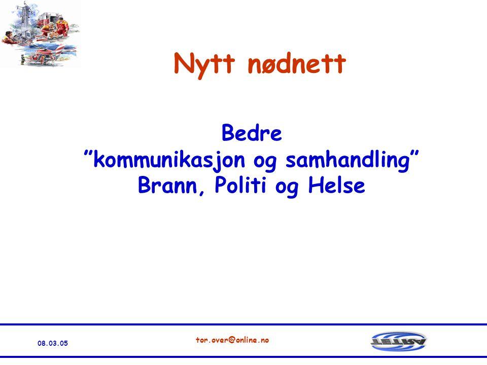 08.03.05 tor.over@online.no Nytt nødnett Bedre kommunikasjon og samhandling Brann, Politi og Helse