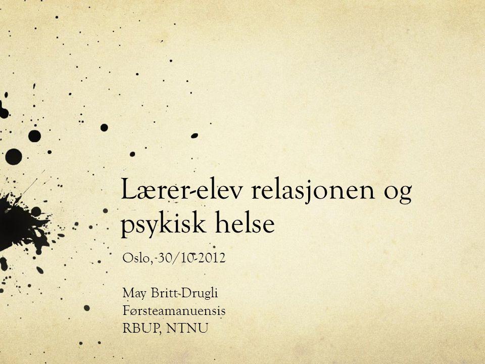 Lærer-elev relasjonen og psykisk helse Oslo, 30/10-2012 May Britt Drugli Førsteamanuensis RBUP, NTNU