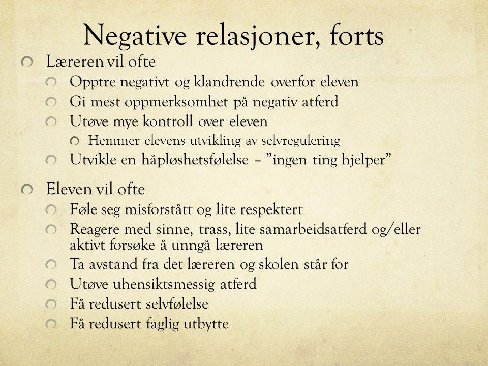 Negative relasjoner, forts Læreren vil ofte Opptre negativt og klandrende overfor eleven Gi mest oppmerksomhet på negativ atferd Utøve mye kontroll ov