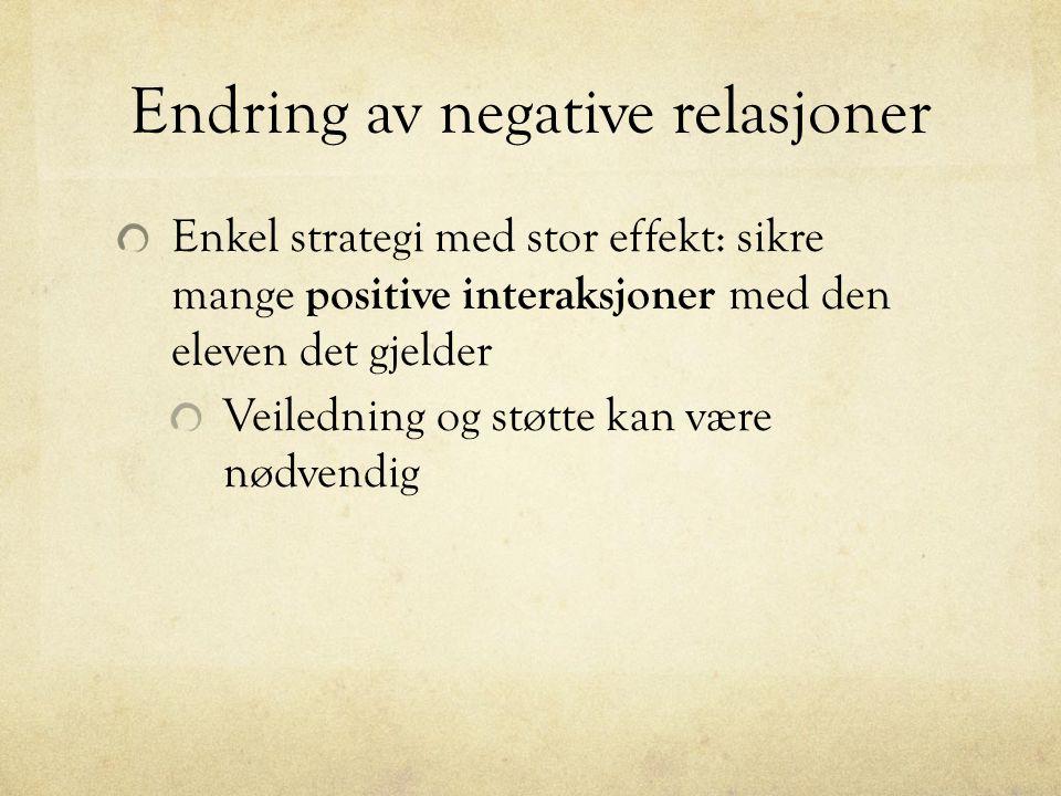 Endring av negative relasjoner Enkel strategi med stor effekt: sikre mange positive interaksjoner med den eleven det gjelder Veiledning og støtte kan