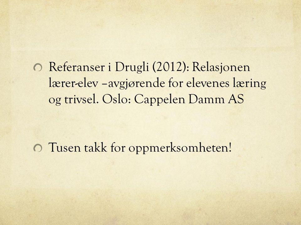 Referanser i Drugli (2012): Relasjonen lærer-elev –avgjørende for elevenes læring og trivsel. Oslo: Cappelen Damm AS Tusen takk for oppmerksomheten!