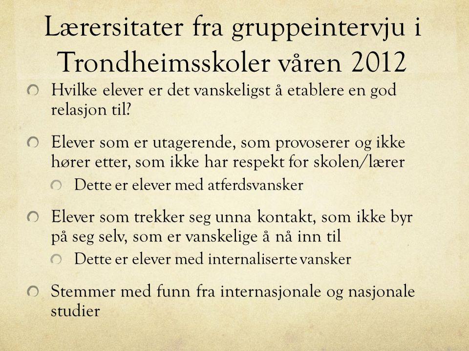 Lærersitater fra gruppeintervju i Trondheimsskoler våren 2012 Hvilke elever er det vanskeligst å etablere en god relasjon til? Elever som er utagerend