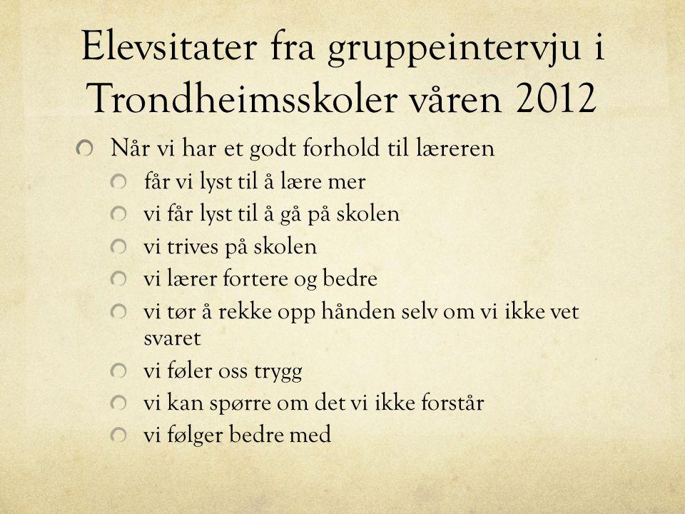 Elevsitater fra gruppeintervju i Trondheimsskoler våren 2012 Når vi har et godt forhold til læreren får vi lyst til å lære mer vi får lyst til å gå på