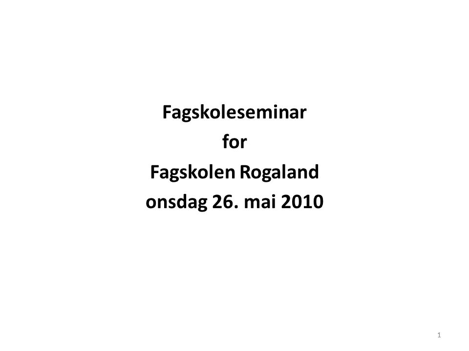 1 Fagskoleseminar for Fagskolen Rogaland onsdag 26. mai 2010 1