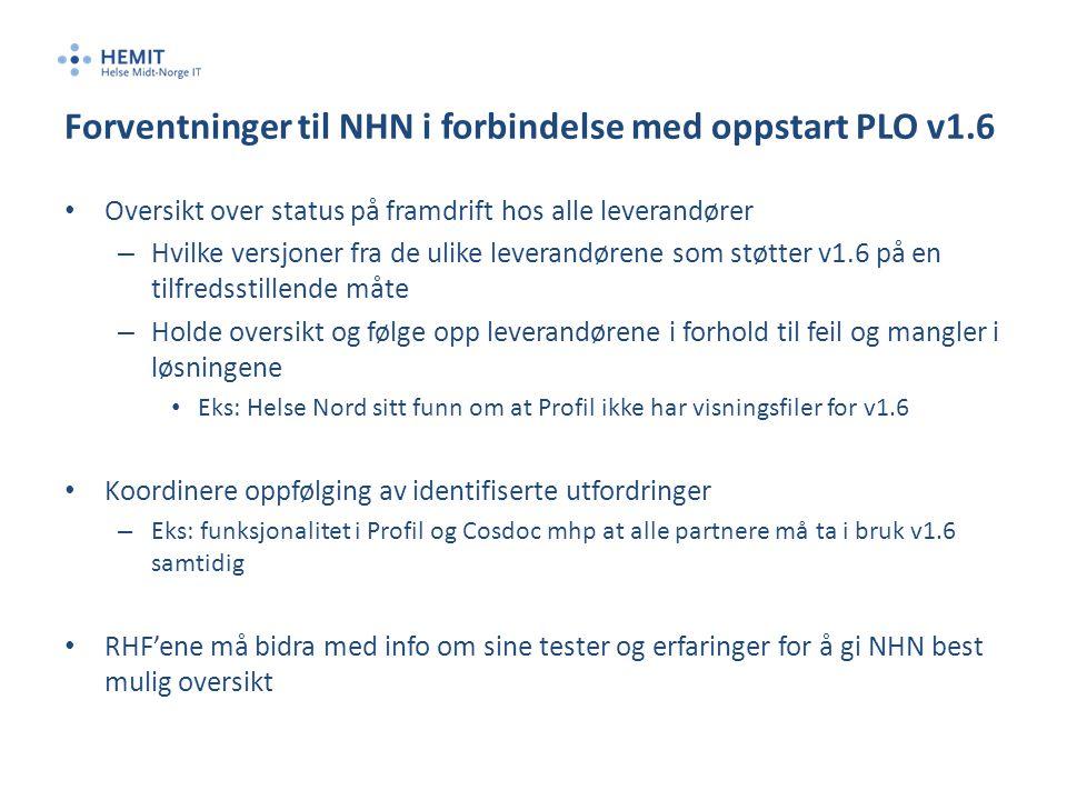 Forventninger til NHN i forbindelse med oppstart PLO v1.6 • Oversikt over status på framdrift hos alle leverandører – Hvilke versjoner fra de ulike leverandørene som støtter v1.6 på en tilfredsstillende måte – Holde oversikt og følge opp leverandørene i forhold til feil og mangler i løsningene • Eks: Helse Nord sitt funn om at Profil ikke har visningsfiler for v1.6 • Koordinere oppfølging av identifiserte utfordringer – Eks: funksjonalitet i Profil og Cosdoc mhp at alle partnere må ta i bruk v1.6 samtidig • RHF'ene må bidra med info om sine tester og erfaringer for å gi NHN best mulig oversikt