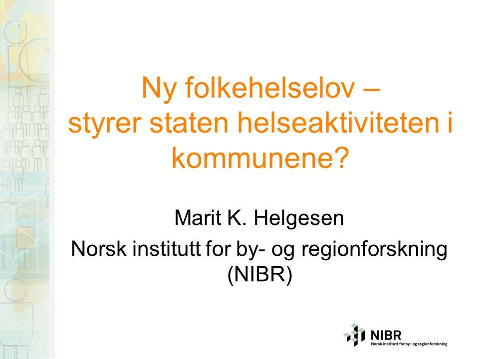 Ny folkehelselov – styrer staten helseaktiviteten i kommunene? Marit K. Helgesen Norsk institutt for by- og regionforskning (NIBR)