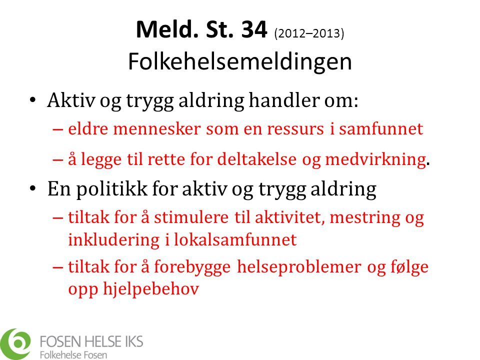 Meld. St. 34 (2012–2013) Folkehelsemeldingen • Aktiv og trygg aldring handler om: – eldre mennesker som en ressurs i samfunnet – å legge til rette for
