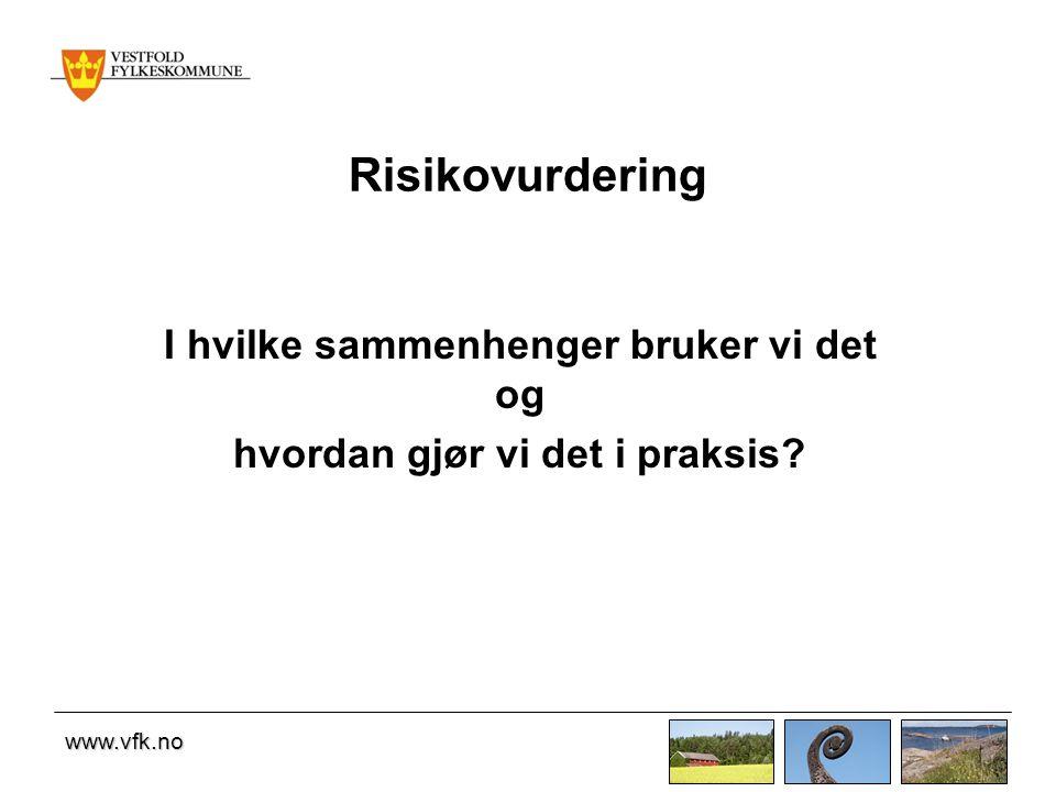 www.vfk.no Risikovurdering I hvilke sammenhenger bruker vi det og hvordan gjør vi det i praksis?