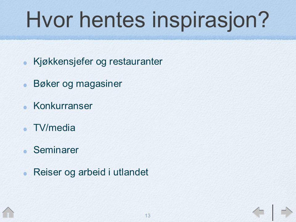 Hvor hentes inspirasjon? Kjøkkensjefer og restauranter Bøker og magasiner Konkurranser TV/media Seminarer Reiser og arbeid i utlandet 13