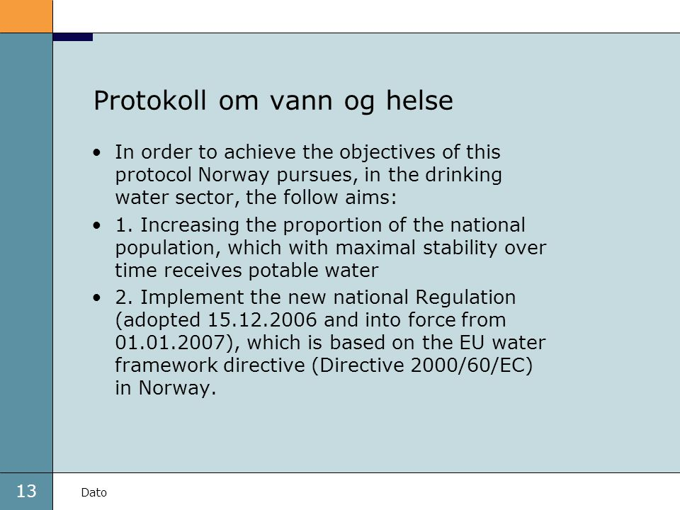 13 Dato Protokoll om vann og helse •In order to achieve the objectives of this protocol Norway pursues, in the drinking water sector, the follow aims: •1.
