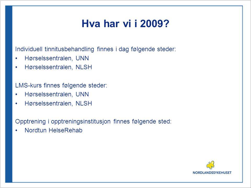 Hva har vi i 2009? Individuell tinnitusbehandling finnes i dag følgende steder: •Hørselssentralen, UNN •Hørselssentralen, NLSH LMS-kurs finnes følgend