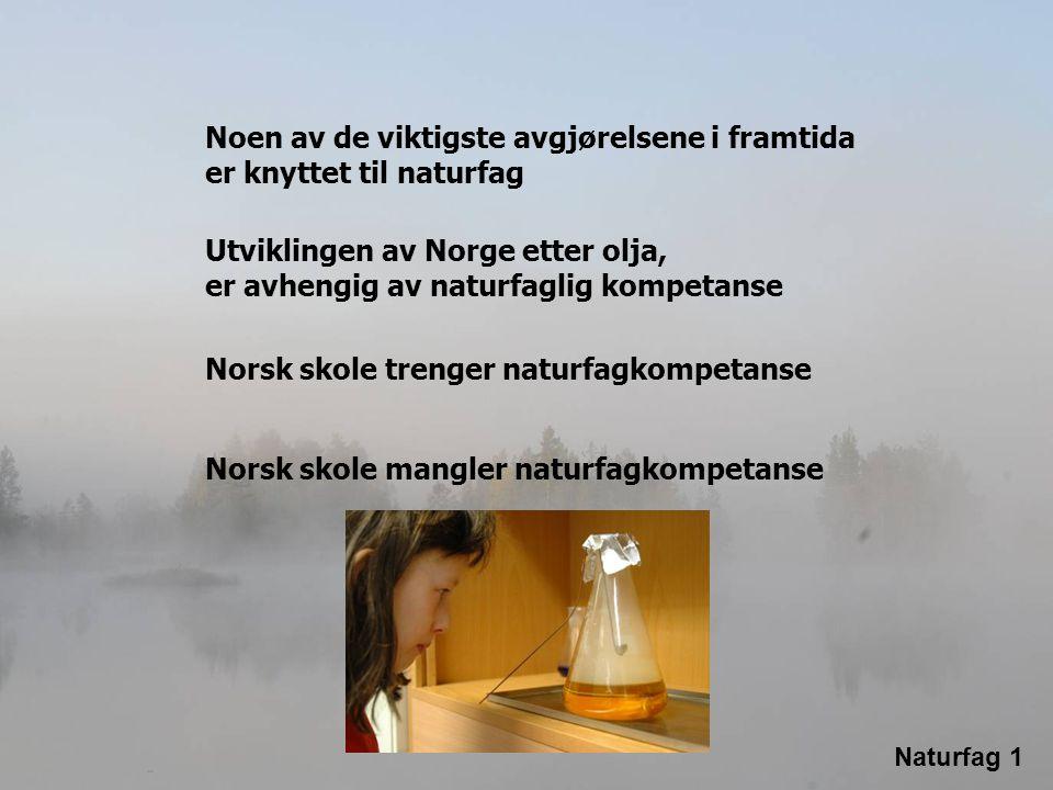 Noen av de viktigste avgjørelsene i framtida er knyttet til naturfag Utviklingen av Norge etter olja, er avhengig av naturfaglig kompetanse Norsk skol