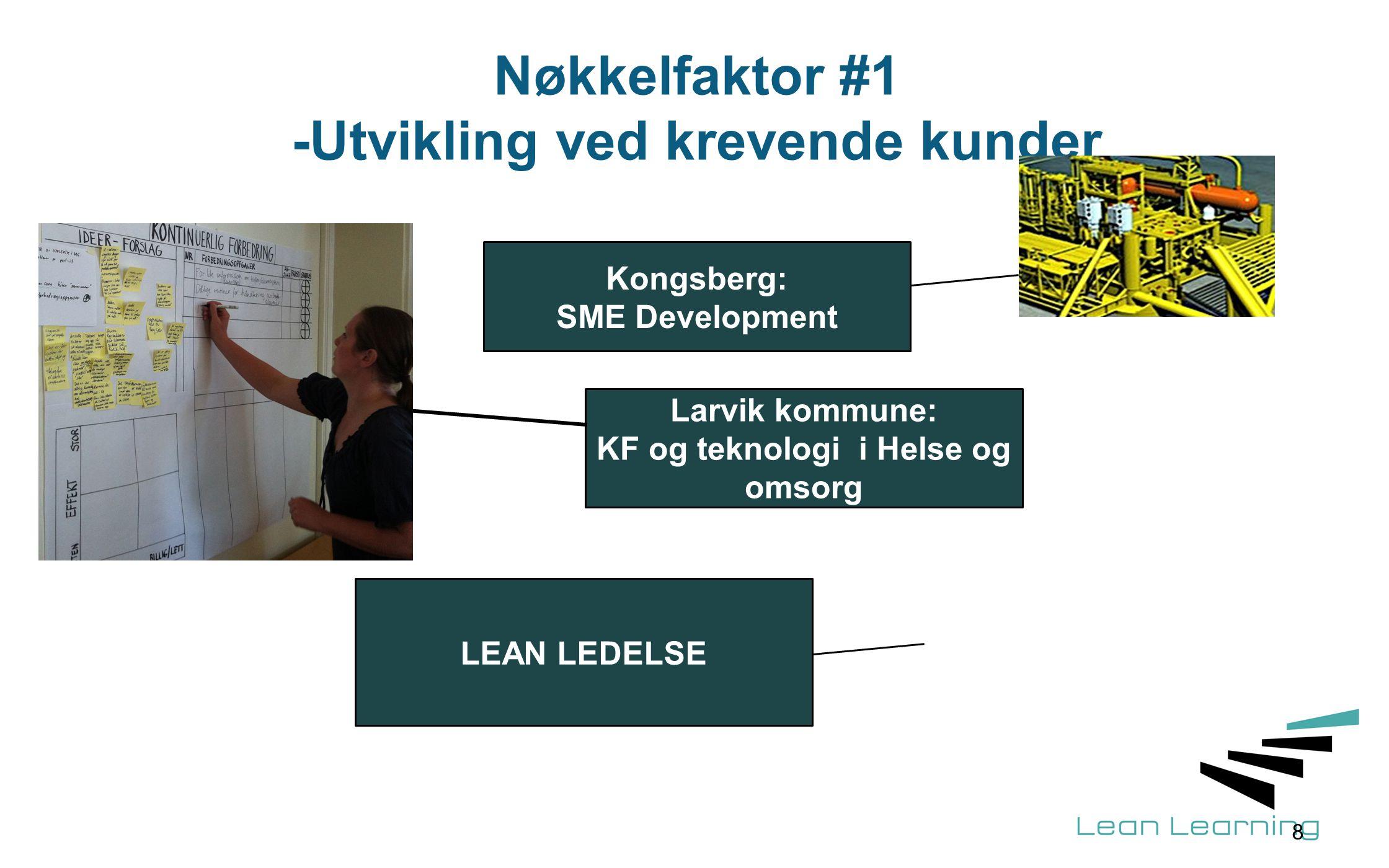 Nøkkelfaktor #1 -Utvikling ved krevende kunder 8 Kongsberg: SME Development Larvik kommune: KF og teknologi i Helse og omsorg LEAN LEDELSE