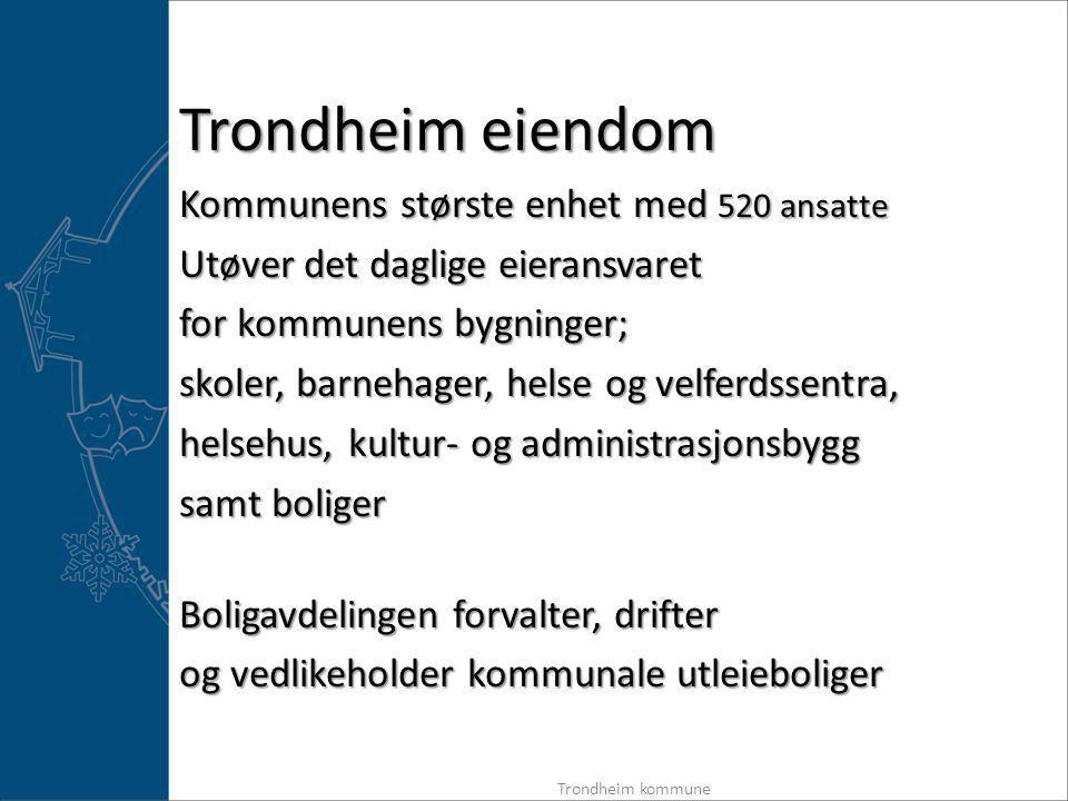 Kommunens største enhet med 520 ansatte Utøver det daglige eieransvaret for kommunens bygninger; skoler, barnehager, helse og velferdssentra, helsehus, kultur- og administrasjonsbygg samt boliger Boligavdelingen forvalter, drifter og vedlikeholder kommunale utleieboliger Trondheim kommune