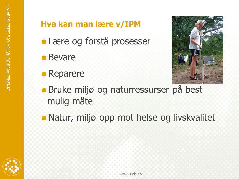 UNIVERSITETET FOR MILJØ- OG BIOVITENSKAP www.umb.no Hva kan man lære v/IPM  Lære og forstå prosesser  Bevare  Reparere  Bruke miljø og naturressur
