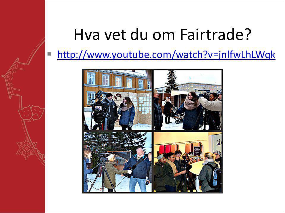 Hva vet du om Fairtrade?  http://www.youtube.com/watch?v=jnlfwLhLWqk http://www.youtube.com/watch?v=jnlfwLhLWqk