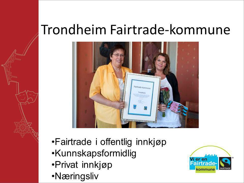 Trondheim Fairtrade-kommune •Fairtrade i offentlig innkjøp •Kunnskapsformidlig •Privat innkjøp •Næringsliv
