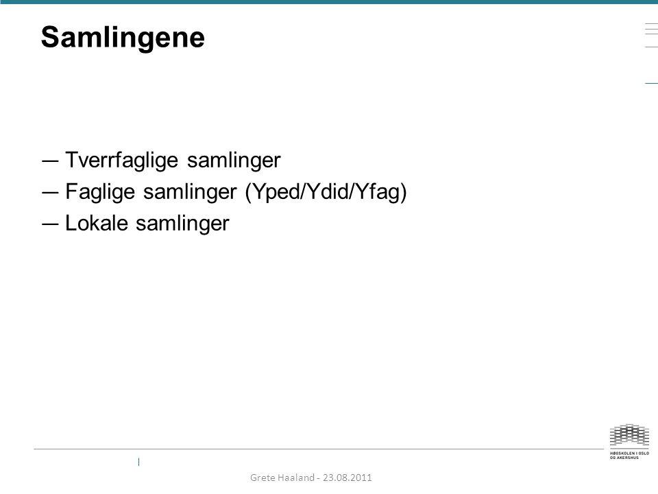 Samlingene — Tverrfaglige samlinger — Faglige samlinger (Yped/Ydid/Yfag) — Lokale samlinger Grete Haaland - 23.08.2011
