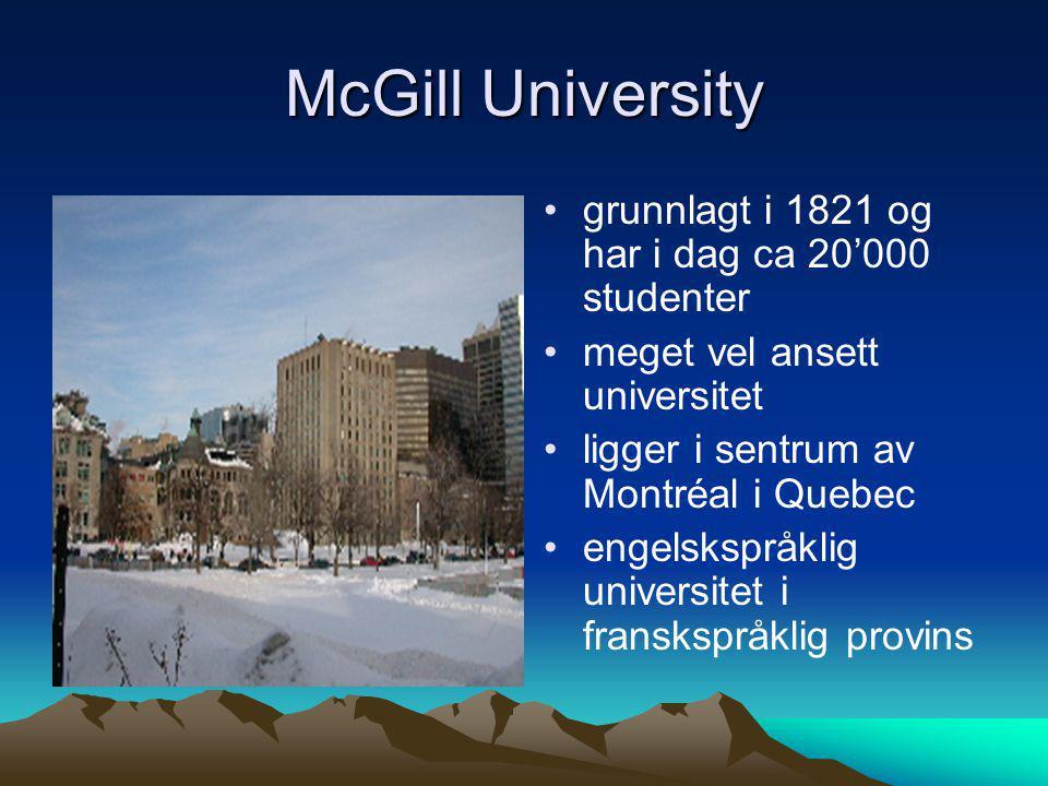 McGill University • •grunnlagt i 1821 og har i dag ca 20'000 studenter • •meget vel ansett universitet • •ligger i sentrum av Montréal i Quebec • •eng