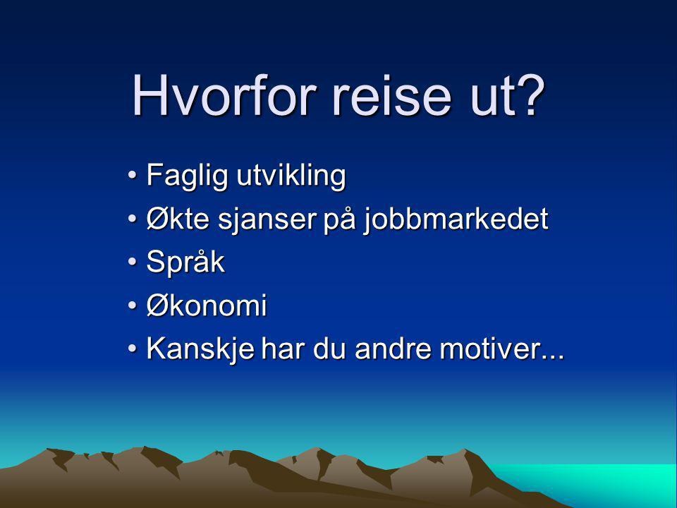 Hvorfor reise ut? • Faglig utvikling • Økte sjanser på jobbmarkedet • Språk • Økonomi • Kanskje har du andre motiver...