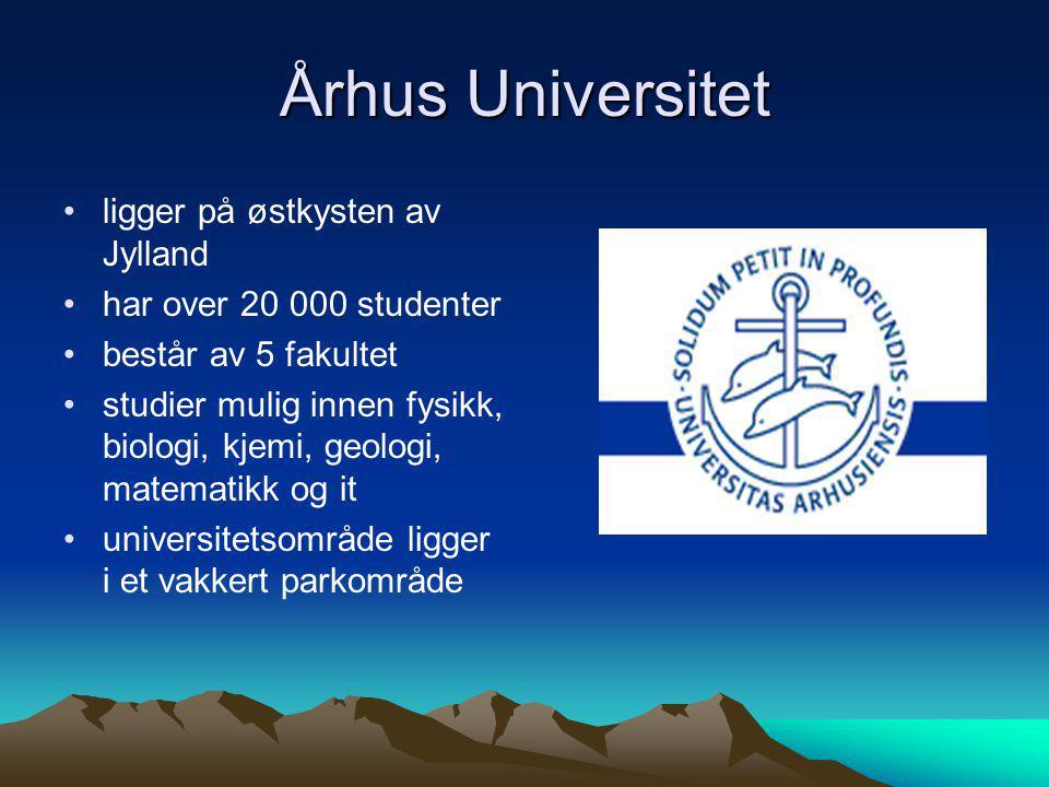Århus Universitet •ligger på østkysten av Jylland •har over 20 000 studenter •består av 5 fakultet •studier mulig innen fysikk, biologi, kjemi, geolog