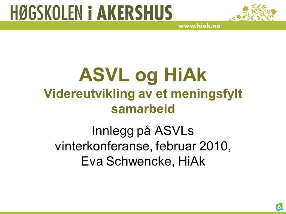 ASVL og HiAk Videreutvikling av et meningsfylt samarbeid Innlegg på ASVLs vinterkonferanse, februar 2010, Eva Schwencke, HiAk